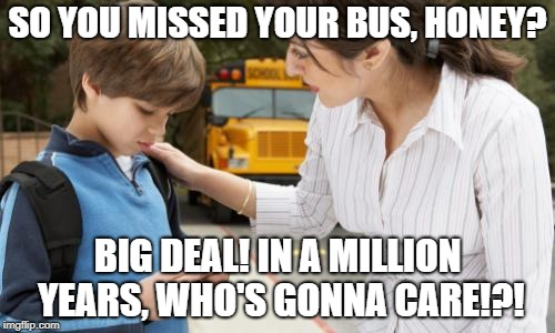 Kid Missed His Bus | SO YOU MISSED YOUR BUS, HONEY? BIG DEAL! IN A MILLION YEARS, WHO'S GONNA CARE!?! | image tagged in kid,bus,who cares | made w/ Imgflip meme maker