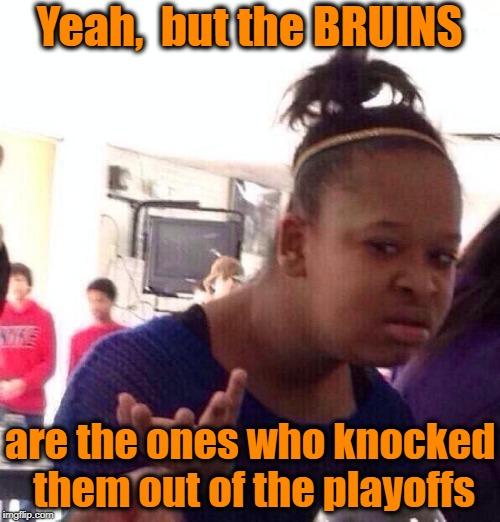Black Girl Wat Meme | Yeah,  but the BRUINS are the ones who knocked them out of the playoffs | image tagged in memes,black girl wat | made w/ Imgflip meme maker