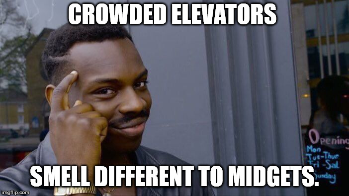 It always comes down to point of view | CROWDED ELEVATORS SMELL DIFFERENT TO MIDGETS. | image tagged in memes,roll safe think about it | made w/ Imgflip meme maker