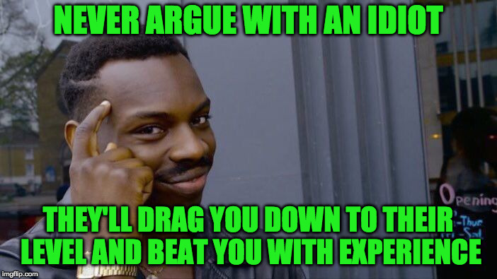Roll Safe Think About It Meme | NEVER ARGUE WITH AN IDIOT THEY'LL DRAG YOU DOWN TO THEIR LEVEL AND BEAT YOU WITH EXPERIENCE | image tagged in memes,roll safe think about it | made w/ Imgflip meme maker