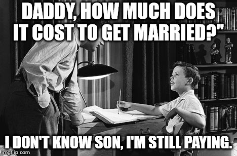 "DADDY, HOW MUCH DOES IT COST TO GET MARRIED?"" I DON'T KNOW SON, I'M STILL PAYING. 