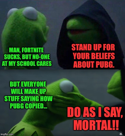 Seriously, Fortnite has taken over Prep. | MAN, FORTNITE SUCKS, BUT NO-ONE AT MY SCHOOL CARES STAND UP FOR YOUR BELIEFS ABOUT PUBG. BUT EVERYONE WILL MAKE UP STUFF SAYING HOW PUBG COP | image tagged in evil kermit,kermit,kermit the frog,memes,funny | made w/ Imgflip meme maker