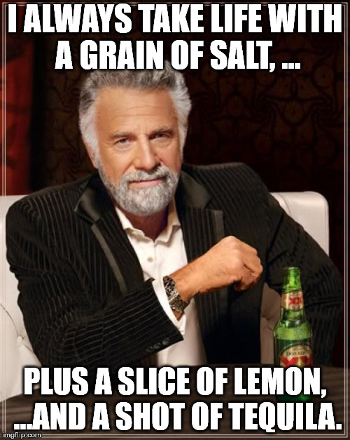 The Most Interesting Man In The World Meme | I ALWAYS TAKE LIFE WITH A GRAIN OF SALT, ... PLUS A SLICE OF LEMON, ...AND A SHOT OF TEQUILA. | image tagged in memes,the most interesting man in the world | made w/ Imgflip meme maker