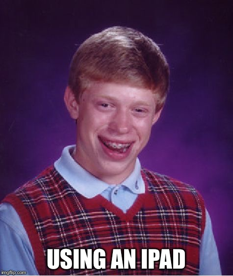 Bad Luck Brian Meme | USING AN IPAD | image tagged in memes,bad luck brian | made w/ Imgflip meme maker