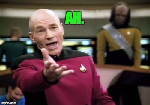 Picard Wtf Meme | AH. | image tagged in memes,picard wtf | made w/ Imgflip meme maker
