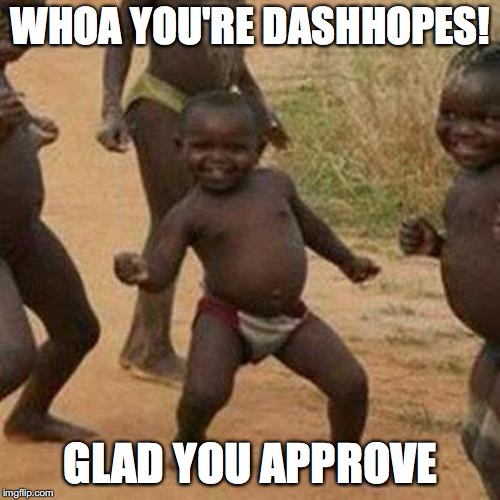 Third World Success Kid Meme | WHOA YOU'RE DASHHOPES! GLAD YOU APPROVE | image tagged in memes,third world success kid | made w/ Imgflip meme maker