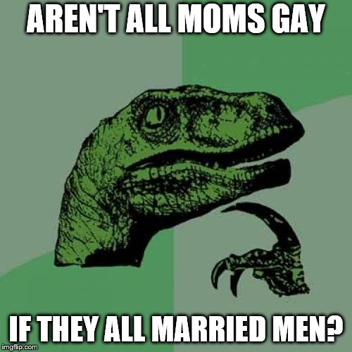 Philosoraptor Meme | AREN'T ALL MOMS GAY IF THEY ALL MARRIED MEN? | image tagged in memes,philosoraptor | made w/ Imgflip meme maker