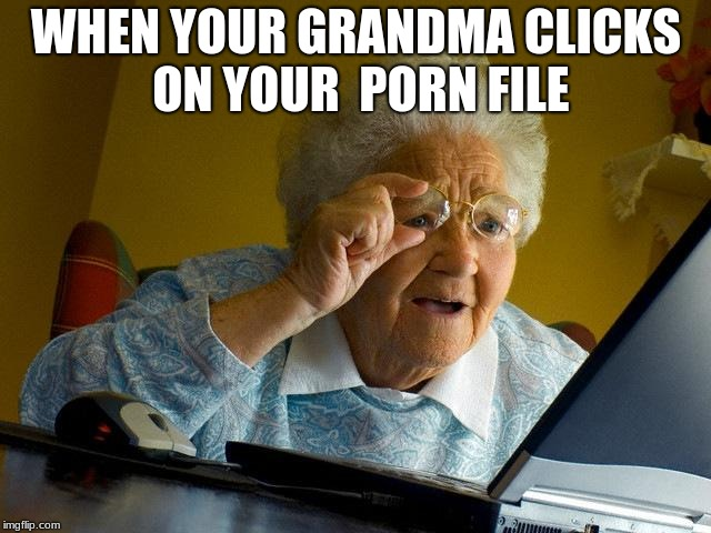 grandma finds the porn file | WHEN YOUR GRANDMA CLICKS ON YOUR  PORN FILE | image tagged in memes,grandma finds the internet | made w/ Imgflip meme maker
