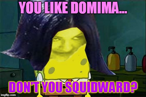 YOU LIKE DOMIMA... DON'T YOU SQUIDWARD? | image tagged in spongemima,memes | made w/ Imgflip meme maker