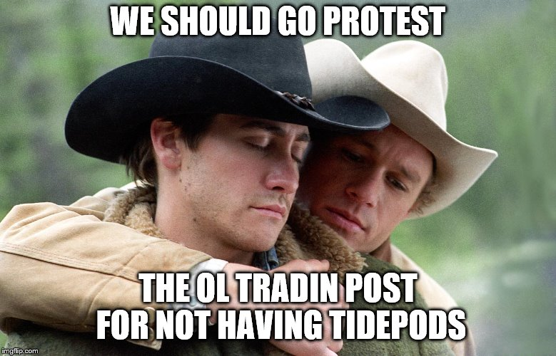 WE SHOULD GO PROTEST THE OL TRADIN POST FOR NOT HAVING TIDEPODS | made w/ Imgflip meme maker