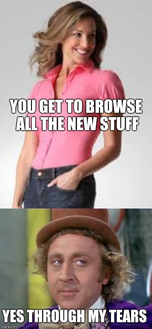 YOU GET TO BROWSE ALL THE NEW STUFF YES THROUGH MY TEARS | made w/ Imgflip meme maker