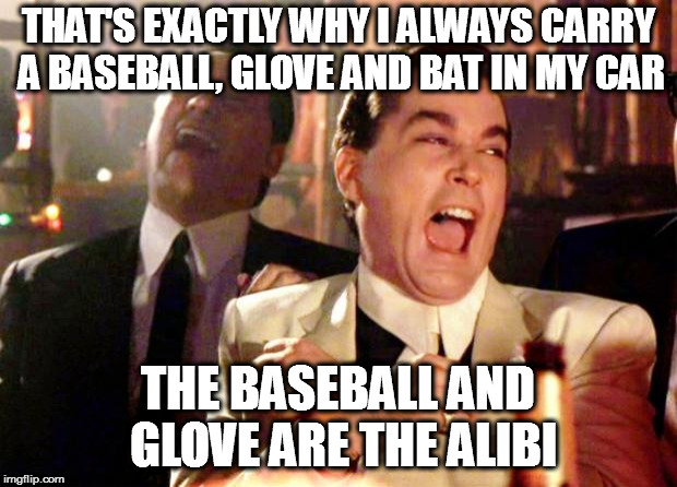 Baseball Bat Surprise | THAT'S EXACTLY WHY I ALWAYS CARRY A BASEBALL, GLOVE AND BAT IN MY CAR THE BASEBALL AND GLOVE ARE THE ALIBI | image tagged in goodfellas laugh | made w/ Imgflip meme maker