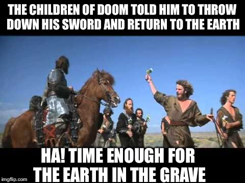 THE CHILDREN OF DOOM TOLD HIM TO THROW DOWN HIS SWORD AND RETURN TO THE EARTH HA! TIME ENOUGH FOR THE EARTH IN THE GRAVE | made w/ Imgflip meme maker