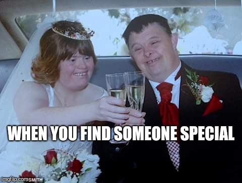 WHEN YOU FIND SOMEONE SPECIAL | image tagged in retard couple | made w/ Imgflip meme maker