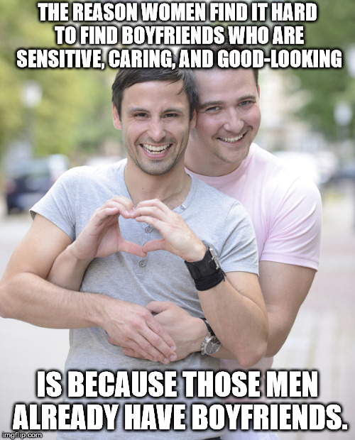 THE REASON WOMEN FIND IT HARD TO FIND BOYFRIENDS WHO ARE SENSITIVE, CARING, AND GOOD-LOOKING IS BECAUSE THOSE MEN ALREADY HAVE BOYFRIENDS. | image tagged in gay couple | made w/ Imgflip meme maker