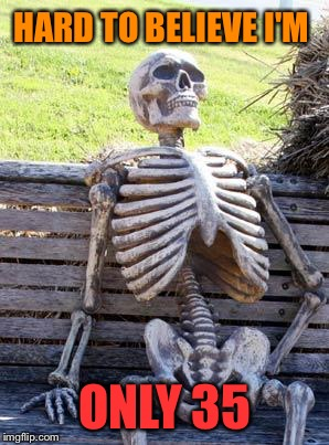 Waiting Skeleton Meme | HARD TO BELIEVE I'M ONLY 35 | image tagged in memes,waiting skeleton | made w/ Imgflip meme maker