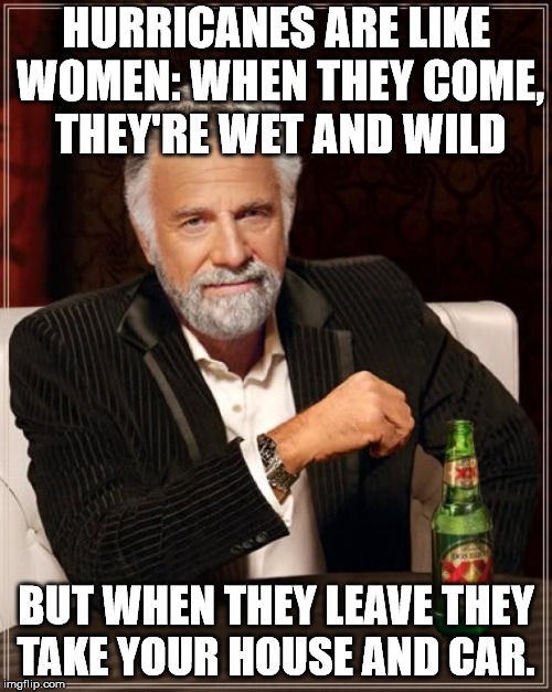 The Most Interesting Man In The World Meme | HURRICANES ARE LIKE WOMEN: WHEN THEY COME, THEY'RE WET AND WILD BUT WHEN THEY LEAVE THEY TAKE YOUR HOUSE AND CAR. | image tagged in memes,the most interesting man in the world | made w/ Imgflip meme maker