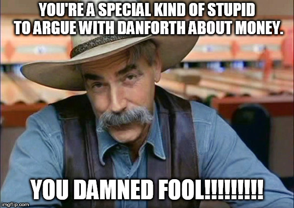 Sam Elliott special kind of stupid | YOU'RE A SPECIAL KIND OF STUPID TO ARGUE WITH DANFORTH ABOUT MONEY. YOU DAMNED FOOL!!!!!!!!! | image tagged in sam elliott special kind of stupid | made w/ Imgflip meme maker