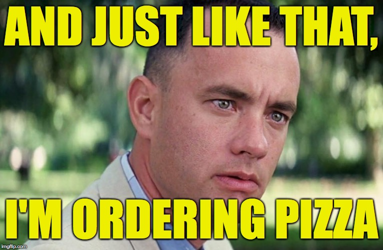 AND JUST LIKE THAT, I'M ORDERING PIZZA | made w/ Imgflip meme maker