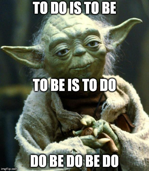 To do is to be [Descartes]. To be is to do [Voltaire]. Do be do be do [Frank Sinatra]. | TO DO IS TO BE DO BE DO BE DO TO BE IS TO DO | image tagged in memes,star wars yoda | made w/ Imgflip meme maker