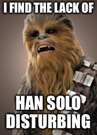 I FIND THE LACK OF HAN SOLO DISTURBING | made w/ Imgflip meme maker