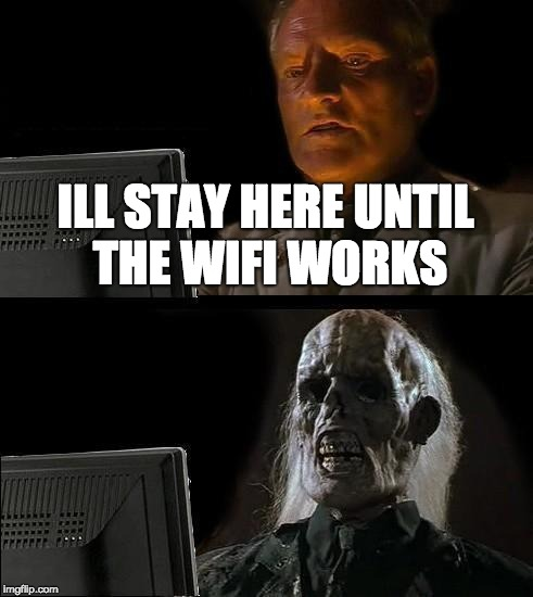 Ill Just Wait Here Meme | ILL STAY HERE UNTIL THE WIFI WORKS | image tagged in memes,ill just wait here | made w/ Imgflip meme maker