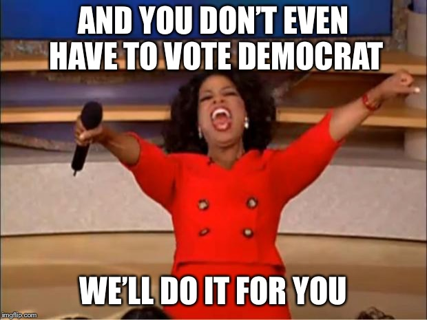 Oprah You Get A Meme | AND YOU DON'T EVEN HAVE TO VOTE DEMOCRAT WE'LL DO IT FOR YOU | image tagged in memes,oprah you get a | made w/ Imgflip meme maker