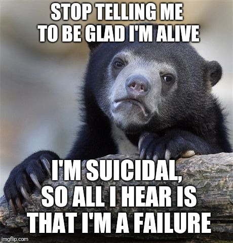 Confession Bear Meme | STOP TELLING ME TO BE GLAD I'M ALIVE I'M SUICIDAL, SO ALL I HEAR IS THAT I'M A FAILURE | image tagged in memes,confession bear | made w/ Imgflip meme maker