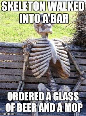 Waiting Skeleton Meme | SKELETON WALKED INTO A BAR ORDERED A GLASS OF BEER AND A MOP | image tagged in memes,waiting skeleton | made w/ Imgflip meme maker