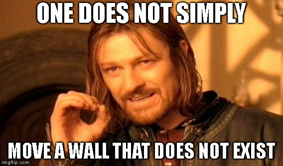 ONE DOES NOT SIMPLY MOVE A WALL THAT DOES NOT EXIST | image tagged in memes,one does not simply | made w/ Imgflip meme maker