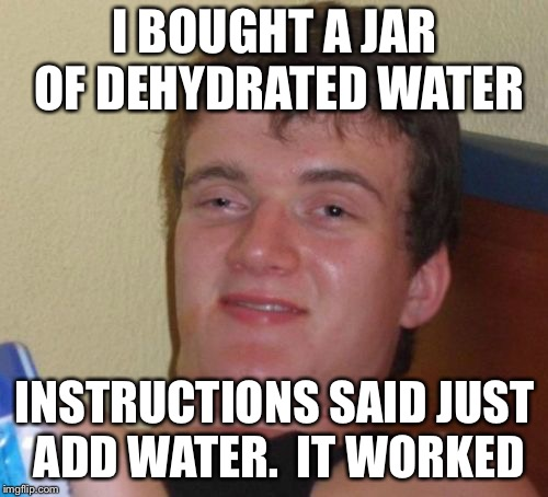 10 Guy Meme | I BOUGHT A JAR OF DEHYDRATED WATER INSTRUCTIONS SAID JUST ADD WATER.  IT WORKED | image tagged in memes,10 guy | made w/ Imgflip meme maker