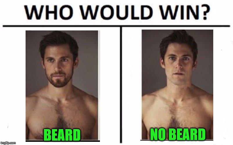I can admit when I'm wrong.  My vote is now for beard. | BEARD NO BEARD | image tagged in memes,who would win,beard,shaved | made w/ Imgflip meme maker