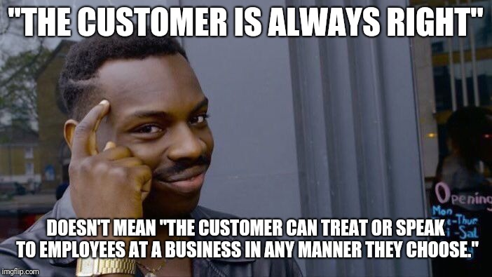"The Customer Isn't Always Right | ""THE CUSTOMER IS ALWAYS RIGHT"" DOESN'T MEAN ""THE CUSTOMER CAN TREAT OR SPEAK TO EMPLOYEES AT A BUSINESS IN ANY MANNER THEY CHOOSE."" 