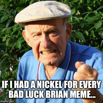 IF I HAD A NICKEL FOR EVERY BAD LUCK BRIAN MEME... | made w/ Imgflip meme maker