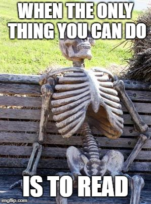 Waiting Skeleton Meme | WHEN THE ONLY THING YOU CAN DO IS TO READ | image tagged in memes,waiting skeleton | made w/ Imgflip meme maker