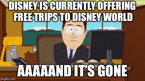 Aaaaand Its Gone Meme | DISNEY IS CURRENTLY OFFERING FREE TRIPS TO DISNEY WORLD AAAAAND IT'S GONE | image tagged in memes,aaaaand its gone | made w/ Imgflip meme maker