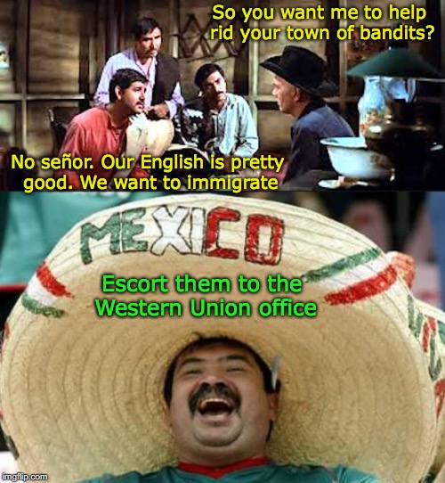 The Magnificent Mexicans | So you want me to help rid your town of bandits? No señor. Our English is pretty good. We want to immigrate Escort them to the Western Union | image tagged in happy mexican,immigration,border,english,refugees | made w/ Imgflip meme maker