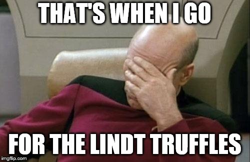 Captain Picard Facepalm Meme | THAT'S WHEN I GO FOR THE LINDT TRUFFLES | image tagged in memes,captain picard facepalm | made w/ Imgflip meme maker