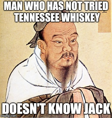 Stay in high spirits! | MAN WHO HAS NOT TRIED TENNESSEE WHISKEY DOESN'T KNOW JACK | image tagged in confucius says,liquor,bad joke,jack daniels,whiskey | made w/ Imgflip meme maker