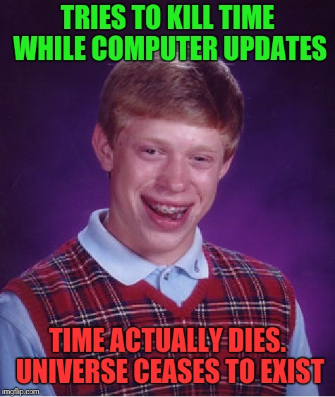This is why windows should not force updates | TRIES TO KILL TIME WHILE COMPUTER UPDATES TIME ACTUALLY DIES. UNIVERSE CEASES TO EXIST | image tagged in memes,bad luck brian,computer | made w/ Imgflip meme maker