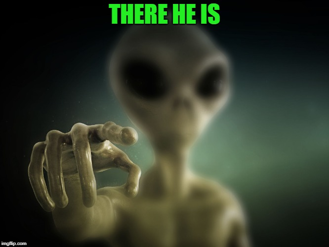 point alien | THERE HE IS | image tagged in point alien | made w/ Imgflip meme maker