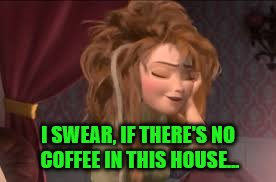 I SWEAR, IF THERE'S NO COFFEE IN THIS HOUSE... | made w/ Imgflip meme maker