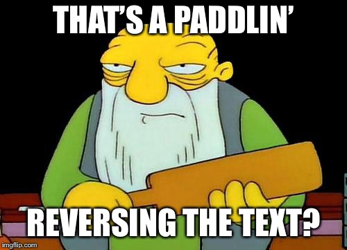 That's a paddlin' Meme | THAT'S A PADDLIN' REVERSING THE TEXT? | image tagged in memes,that's a paddlin' | made w/ Imgflip meme maker