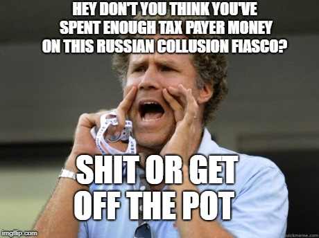 Will Ferrell yelling  | HEY DON'T YOU THINK YOU'VE SPENT ENOUGH TAX PAYER MONEY ON THIS RUSSIAN COLLUSION FIASCO? SHIT OR GET OFF THE POT | image tagged in will ferrell yelling,joke,russia | made w/ Imgflip meme maker