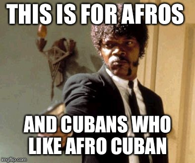Say That Again I Dare You Meme | THIS IS FOR AFROS AND CUBANS WHO LIKE AFRO CUBAN | image tagged in memes,say that again i dare you | made w/ Imgflip meme maker