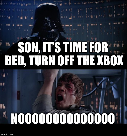 Star Wars No Meme | SON, IT'S TIME FOR BED, TURN OFF THE XBOX NOOOOOOOOOOOOOO | image tagged in memes,star wars no | made w/ Imgflip meme maker