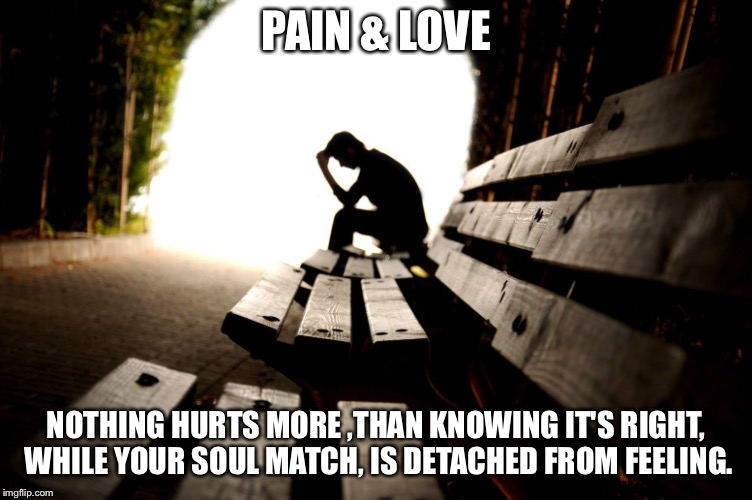 Love and Pain | PAIN & LOVE NOTHING HURTS MORE ,THAN KNOWING IT'S RIGHT, WHILE YOUR SOUL MATCH, IS DETACHED FROM FEELING. | image tagged in love and pain | made w/ Imgflip meme maker