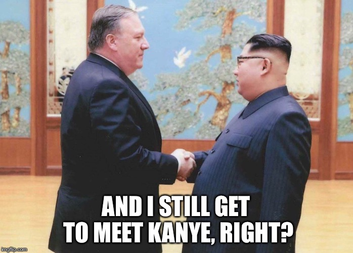 AND I STILL GET TO MEET KANYE, RIGHT? | image tagged in politics,kanye,north korea,trump | made w/ Imgflip meme maker