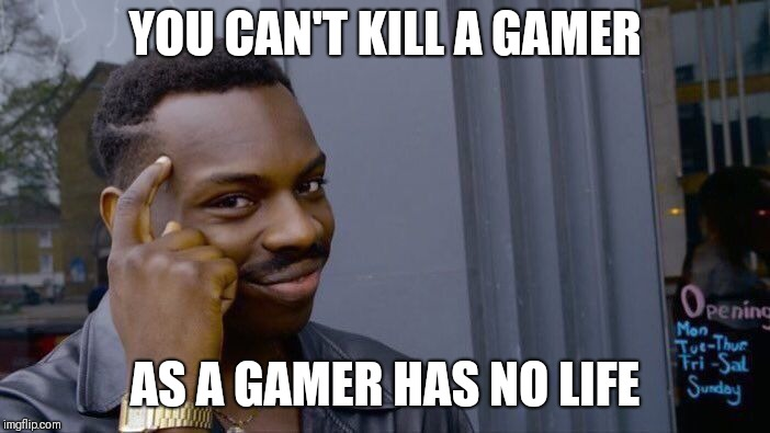 Good news for gamers | YOU CAN'T KILL A GAMER AS A GAMER HAS NO LIFE | image tagged in memes,roll safe think about it,video games,fat gamer,intense gamer | made w/ Imgflip meme maker
