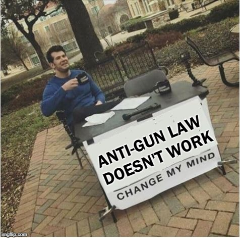 Change my mind | ANTI-GUN LAW DOESN'T WORK | image tagged in change my mind | made w/ Imgflip meme maker